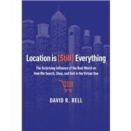 Location Is (Still) Everything: The Surprising Influence of the Real World on How We Search, Shop, and Sell in the Virtual One by Bell, David R., 9780544262270