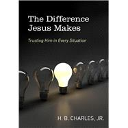 The Difference Jesus Makes Trusting Him in Every Situation by Charles, Jr., H.B., 9780802412270