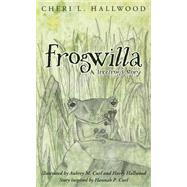 Frogwilla: A Treefrog's Story: A Tale of Hope, Friendship, and Courage by Hallwood, Cheri L.; Curl, Aubrey M.; Hallwood, Harry, 9780977442270