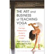The Art and Business of Teaching Yoga The Yoga Professional's Guide to a Fulfilling Career by Ippoliti, Amy; Smith, Taro, 9781608682270