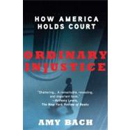 Ordinary Injustice How America Holds Court by Bach, Amy, 9780805092271