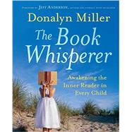 The Book Whisperer Awakening the Inner Reader in Every Child by Miller, Donalyn; Anderson, Jeff, 9780470372272