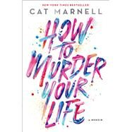 How to Murder Your Life A Memoir by Marnell, Cat, 9781476752273