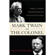 Mark Twain and the Colonel: Samuel L. Clemens, Theodore Roosevelt, and the Arrival of a New Century by McFarland, Philip, 9781442212275