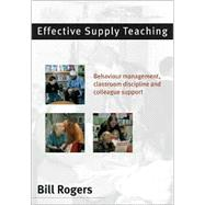 Effective Supply Teaching : Behaviour Management, Classroom Discipline and Colleague Support by Bill Rogers, 9780761942276