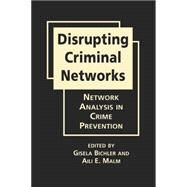 Disrupting Criminal Networks: Network Analysis in Crime Prevention by Bichler, Gisela, 9781626372276