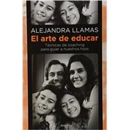 El arte de educar / The art of education: Técnicas de coaching para guiar a nuestros hijos / Coaching Techniques to Guide Our Children by Llamas, Alejandra, 9786073122276