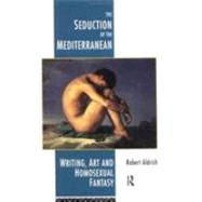 The Seduction of the Mediterranean: Writing, Art and Homosexual Fantasy by Aldrich,Robert, 9780415032278