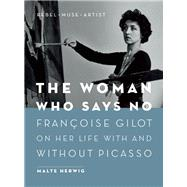 The Woman Who Says No Françoise Gilot on Her Life With and Without Picasso - Rebel, Muse, Artist by Herwig, Malte, 9781771642279