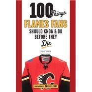 100 Things Flames Fans Should Know & Do Before They Die by Johnson, George, 9781629372280