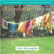 A Garden to Dye For: How to Use Plants from the Garden to Create Natural Colors for Fabrics and Fibers by McLaughlin, Chris, 9780985562281