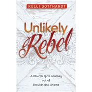 Unlikely Rebel: A Church Girl's Journey Out of Shoulds and Shame by Gotthardt, Kelli, 9780825442285