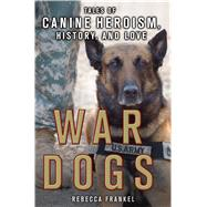 War Dogs: Tales of Canine Heroism, History, and Love by Frankel, Rebecca, 9781250112286