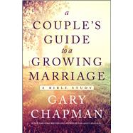 A Couple's Guide to a Growing Marriage A Bible Study by Chapman, Gary, 9780802412287