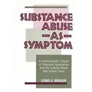 Substance Abuse as Symptom: A Psychoanalytic Critique of Treatment Approaches and the Cultural Beliefs That Sustain Them by Berger,Louis S., 9781138872288