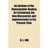 An Epitome of the Homeopathic Healing Art Containing the New Discoveries and Improvements to the Present Time by Hill, B. L., 9781153792288