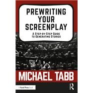 Prewriting your Screenplay: A Step by Step Guide to Generating Stories by Tabb,Michael, 9781138482289