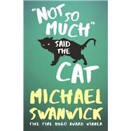 Not So Much, Said the Cat by Swanwick, Michael, 9781616962289