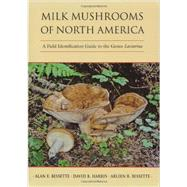 Milk Mushrooms of North America : A Field Identification Guide to the Genus Lactarius by Bessette, Alan, 9780815632290