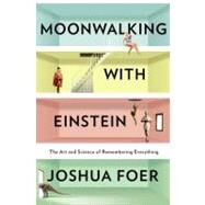 Moonwalking with Einstein : The Art and Science of Remembering Everything by Foer, Joshua, 9781594202292