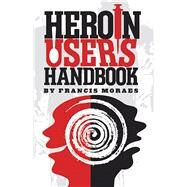 Heroin User's Handbook by Moraes, Ph.D., Francis, 9781579512293