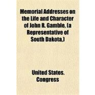 Memorial Addresses on the Life and Character of John R. Gamble, a Representative of South Dakota: Delivered in the House of Representatives and in the Senate, Fifty-second Congress by United States Congress, 9781151712295