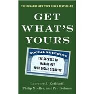 Get What's Yours The Secrets to Maxing Out Your Social Security by Kotlikoff, Laurence J.; Moeller, Philip; Solman, Paul, 9781476772295