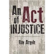An Act of Injustice by Argyle, Ray, 9781771612296