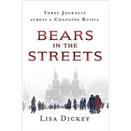 Bears in the Streets Three Journeys Across a Changing Russia by Dickey, Lisa, 9781250092298
