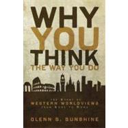 Why You Think the Way You Do : The Story of Western Worldviews from Rome to Home by Glenn S. Sunshine, 9780310292302