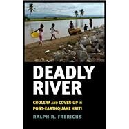 Deadly River: Cholera and Cover-Up in Post- Earthquake Haiti by Frerichs, Ralph R., 9781501702303