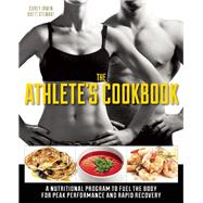 The Athlete's Cookbook A Nutritional Program to Fuel the Body for Peak Performance and Rapid Recovery by Stewart, Brett; Irwin, Corey, 9781612432304