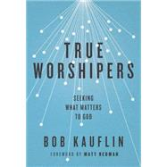 True Worshipers: Seeking What Matters to God by Kauflin, Bob, 9781433542305