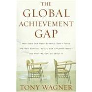 The Global Achievement Gap: Why Even Our Best Schools Don't Teach the New Survival Skills Our Children Need-And What We Can Do About It by Wagner, Tony, 9780465002306