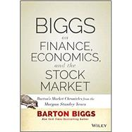 Biggs on Finance, Economics, and the Stock Market Barton's Market Chronicles from the Morgan Stanley Years by Biggs, Barton, 9781118572306