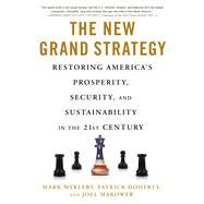 The New Grand Strategy Restoring America's Prosperity, Security, and Sustainability in the 21st Century by Mykleby, Mark; Doherty, Patrick; Makower, Joel, 9781250072306