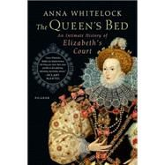 The Queen's Bed An Intimate History of Elizabeth's Court by Whitelock, Anna, 9781250062307