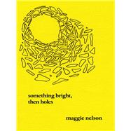 Something Bright, Then Holes by Nelson, Maggie, 9781593762308