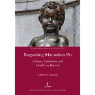 Regarding Manneken Pis: Culture, Celebration and Conflict in Brussels by Emerson,Catherine, 9781909662308