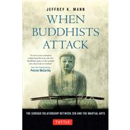 When Buddhists Attack : The Curious Relationship Between Zen and the Martial Arts by Mann, Jeffrey K., 9784805312308