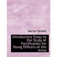 Introductory Essay to the Study of Fortification for Young Officers of the Army by Straith, Hector, 9780554752310