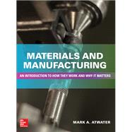 Materials and Manufacturing: An Introduction to How they Work and Why it Matters by Atwater, Mark, 9781260122312