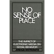 No Sense of Place The Impact of Electronic Media on Social Behavior by Meyrowitz, Joshua, 9780195042313