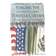 Forging the Tortilla Curtain: Cultural Drift and Change Along the United States-Mexico Border from the Spanish Era to the Present by TORRANS THOMAS, 9780875652313