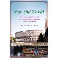 New Old World An Indian Journalist Discovers the Changing Face of Europe by Aiyar, Pallavi, 9781250072313