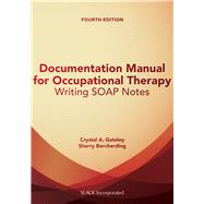 Documentation Manual for Occupational Therapy Writing SOAP Notes by Gateley, Crystal; Borcherding, Sherry, 9781630912314