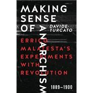 Making Sense of Anarchism: Errico Malatesta's Experiments with Revolution, 1889-1900 by Turcato, Davide, 9781849352314
