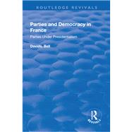 Parties and Democracy in France: Parties Under Presidentialism: Parties Under Presidentialism by Bell,David, 9781138732315