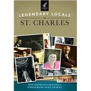 Legendary Locals of St. Charles, Missouri by Graveman, Don; Graveman, Dianna; Nichols, Grace, 9781467102315