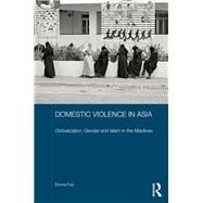Domestic Violence in Asia: Globalization, Gender and Islam in the Maldives by Fulu; Emma, 9781138652316